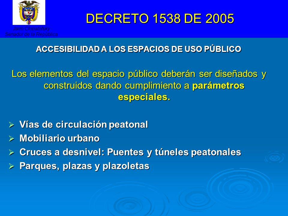 DECRETO 1538 DE 2005 DECRETO 1538 DE 2005 ACCESIBILIDAD A LOS ESPACIOS DE USO PÚBLICO Los elementos del espacio público deberán ser diseñados y constr