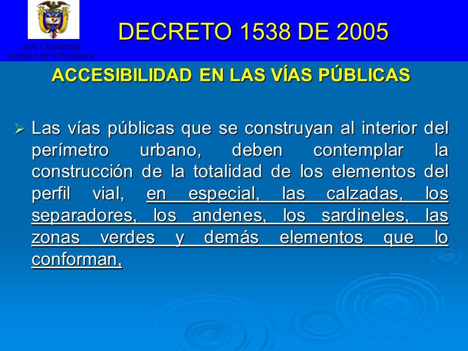 DECRETO 1538 DE 2005 DECRETO 1538 DE 2005 ACCESIBILIDAD EN LAS VÍAS PÚBLICAS Las vías públicas que se construyan al interior del perímetro urbano, deb