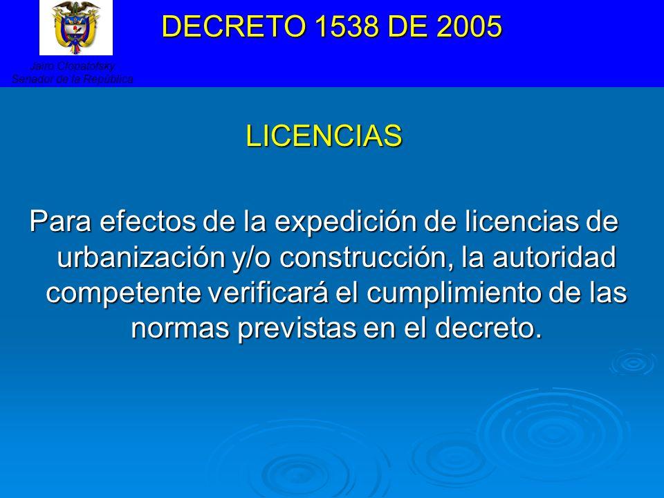 DECRETO 1538 DE 2005 LICENCIAS Para efectos de la expedición de licencias de urbanización y/o construcción, la autoridad competente verificará el cump