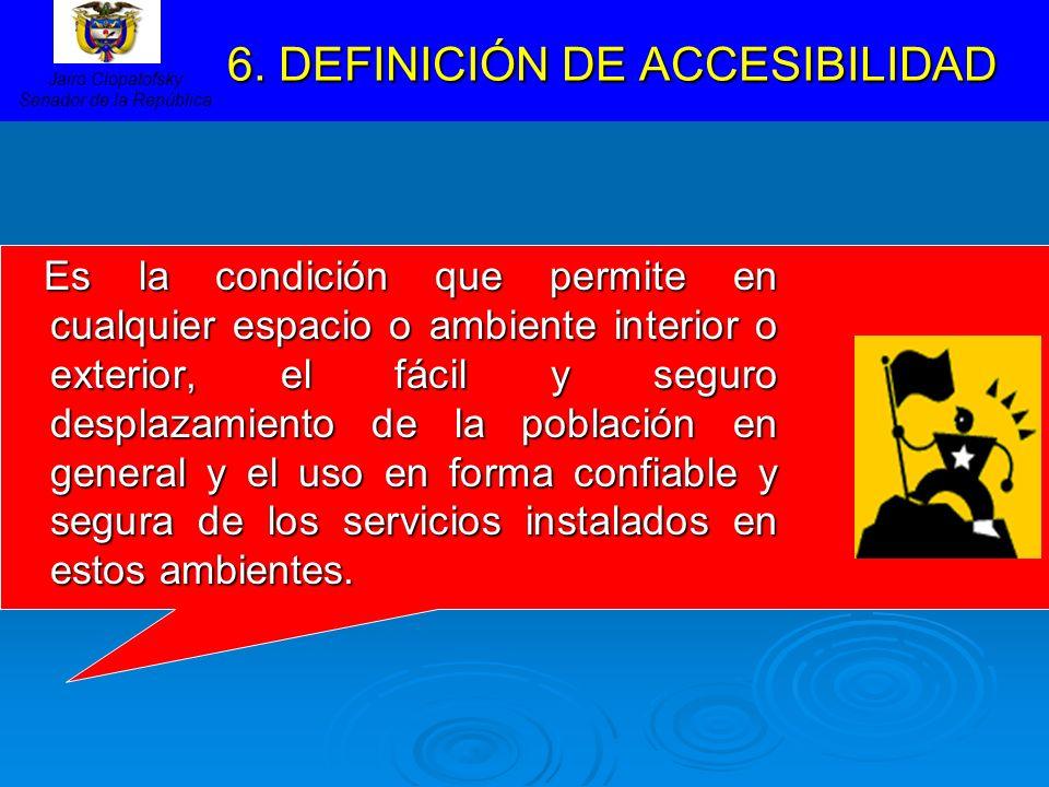 6. DEFINICIÓN DE ACCESIBILIDAD 6. DEFINICIÓN DE ACCESIBILIDAD Es la condición que permite en cualquier espacio o ambiente interior o exterior, el fáci