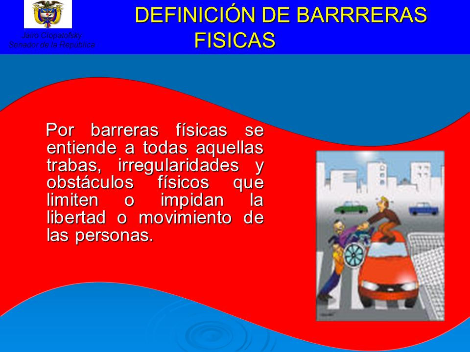 DEFINICIÓN DE BARRRERAS FISICAS DEFINICIÓN DE BARRRERAS FISICAS Por barreras físicas se entiende a todas aquellas trabas, irregularidades y obstáculos