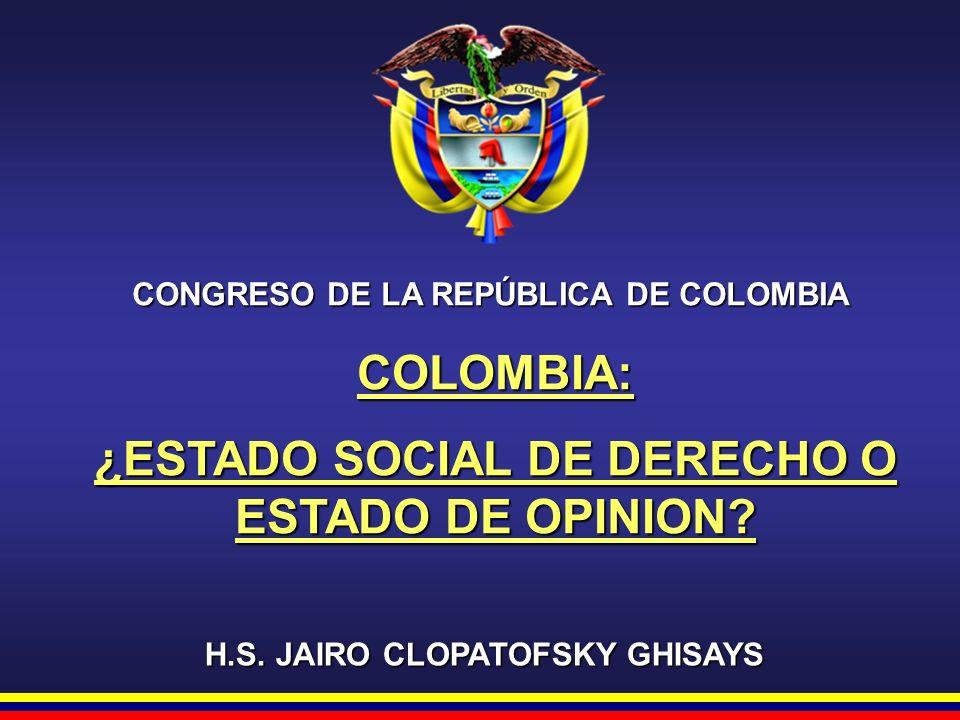 CONGRESO DE LA REPÚBLICA DE COLOMBIA H.S. JAIRO CLOPATOFSKY GHISAYS COLOMBIA: ¿ESTADO SOCIAL DE DERECHO O ESTADO DE OPINION?