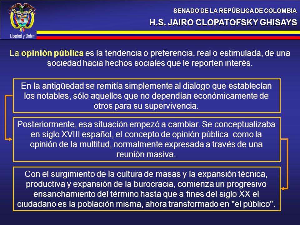 H.S. JAIRO CLOPATOFSKY GHISAYS SENADO DE LA REPÚBLICA DE COLOMBIA La opinión pública es la tendencia o preferencia, real o estimulada, de una sociedad
