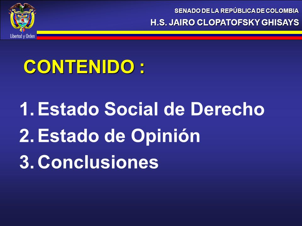 1.Estado Social de Derecho 2.Estado de Opinión 3.Conclusiones CONTENIDO : H.S. JAIRO CLOPATOFSKY GHISAYS SENADO DE LA REPÚBLICA DE COLOMBIA
