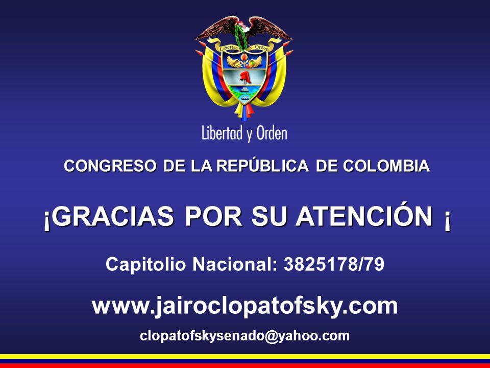 CONGRESO DE LA REPÚBLICA DE COLOMBIA ¡GRACIAS POR SU ATENCIÓN ¡ Capitolio Nacional: 3825178/79 www.jairoclopatofsky.com clopatofskysenado@yahoo.com