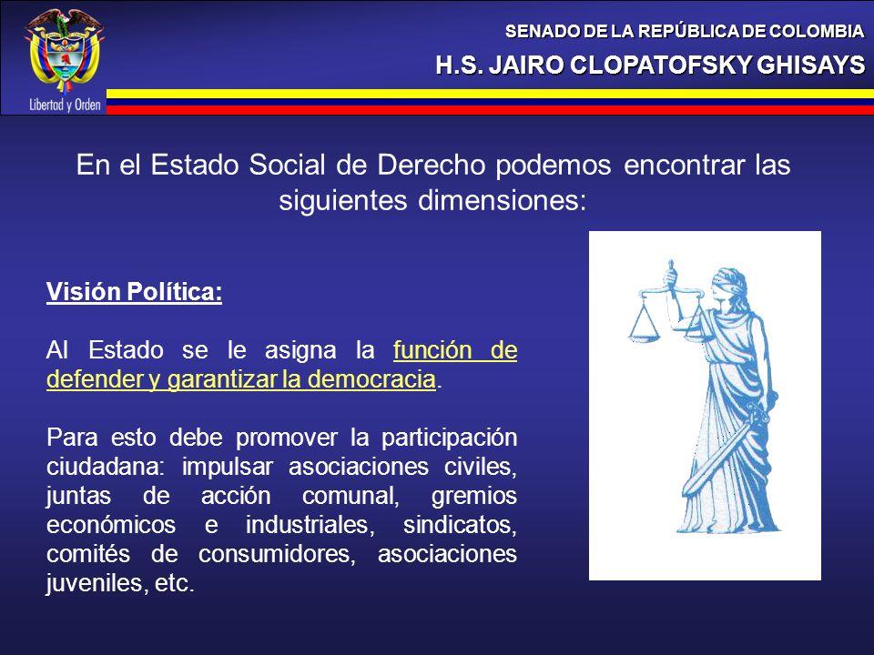 H.S. JAIRO CLOPATOFSKY GHISAYS SENADO DE LA REPÚBLICA DE COLOMBIA En el Estado Social de Derecho podemos encontrar las siguientes dimensiones: Visión