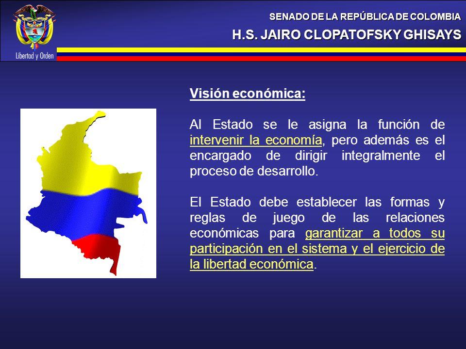 H.S. JAIRO CLOPATOFSKY GHISAYS SENADO DE LA REPÚBLICA DE COLOMBIA Visión económica: Al Estado se le asigna la función de intervenir la economía, pero