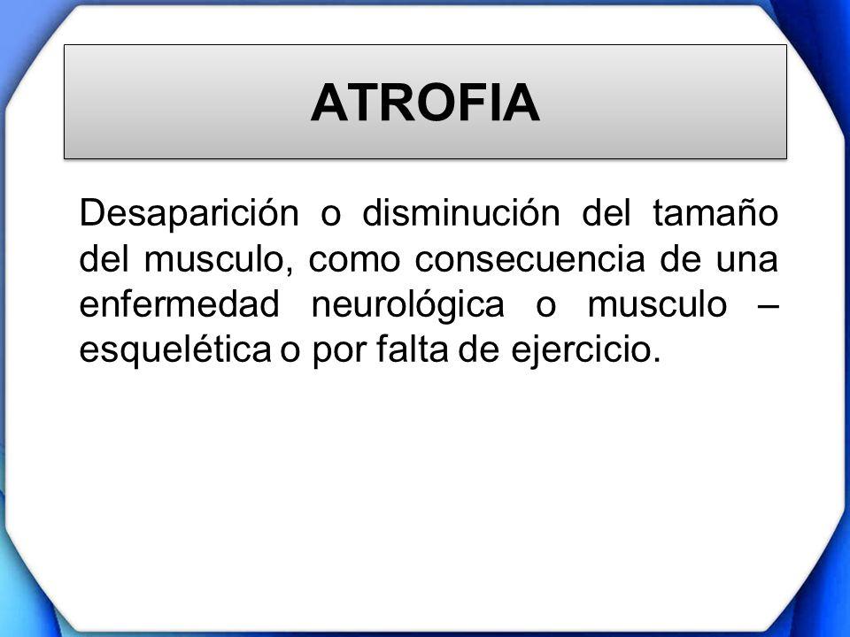 ATROFIA Desaparición o disminución del tamaño del musculo, como consecuencia de una enfermedad neurológica o musculo – esquelética o por falta de ejer