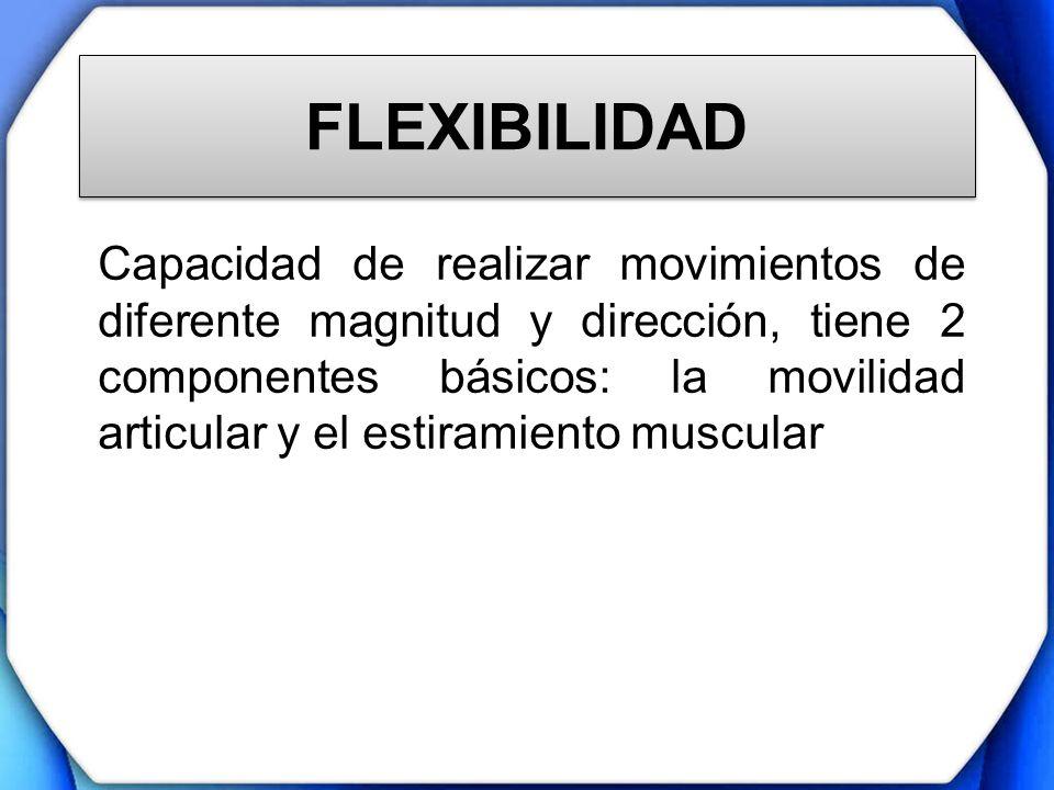 FLEXIBILIDAD Capacidad de realizar movimientos de diferente magnitud y dirección, tiene 2 componentes básicos: la movilidad articular y el estiramient