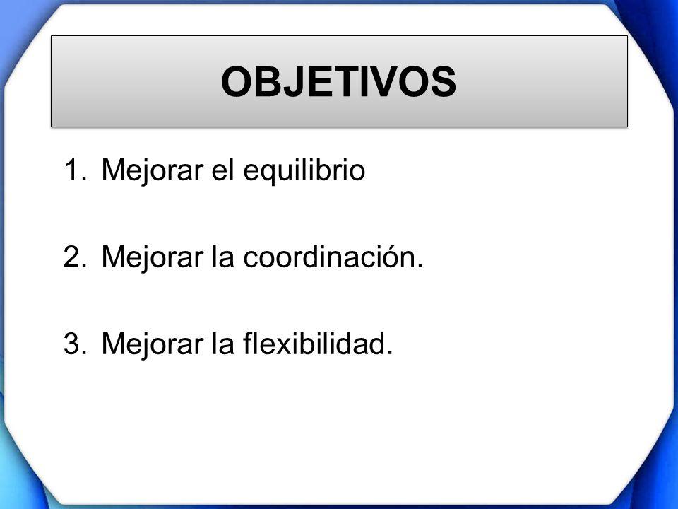 OBJETIVOS 1.Mejorar el equilibrio 2.Mejorar la coordinación. 3.Mejorar la flexibilidad.