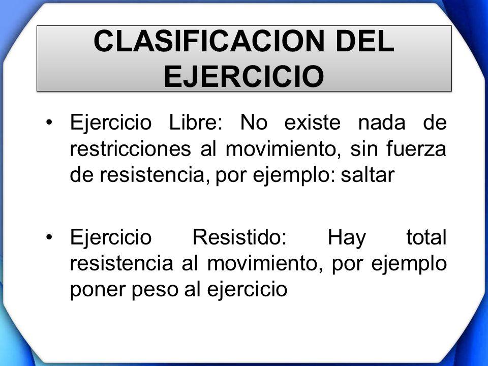 CLASIFICACION DEL EJERCICIO Ejercicio Libre: No existe nada de restricciones al movimiento, sin fuerza de resistencia, por ejemplo: saltar Ejercicio R