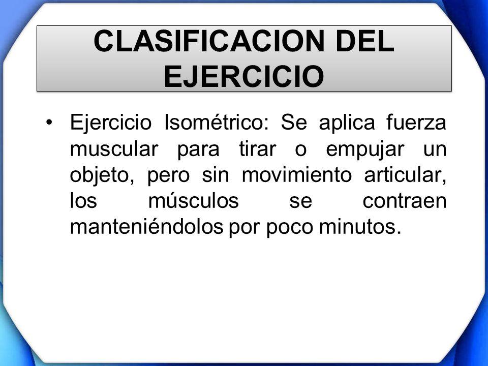 CLASIFICACION DEL EJERCICIO Ejercicio Isométrico: Se aplica fuerza muscular para tirar o empujar un objeto, pero sin movimiento articular, los músculo