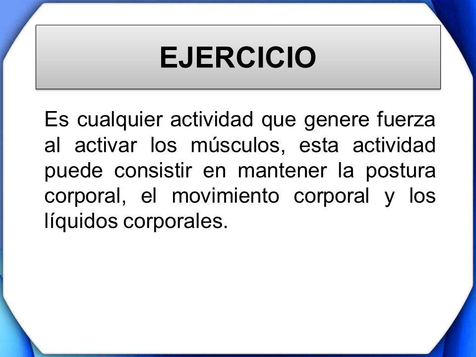 EJERCICIO Es cualquier actividad que genere fuerza al activar los músculos, esta actividad puede consistir en mantener la postura corporal, el movimie