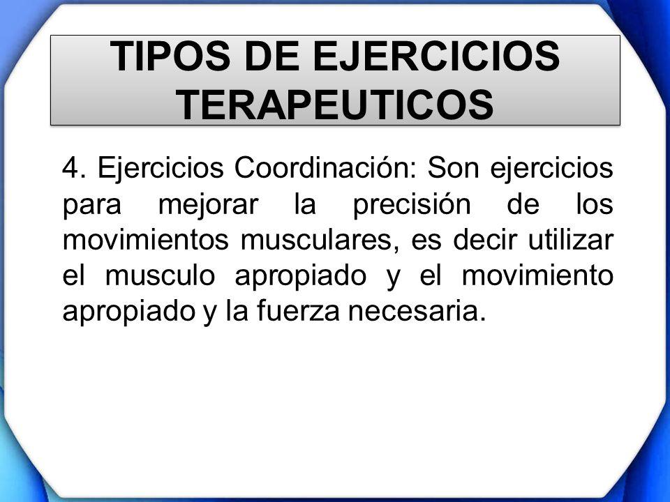 TIPOS DE EJERCICIOS TERAPEUTICOS 4. Ejercicios Coordinación: Son ejercicios para mejorar la precisión de los movimientos musculares, es decir utilizar