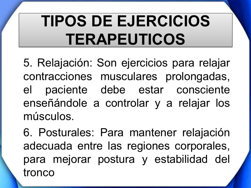 TIPOS DE EJERCICIOS TERAPEUTICOS 5. Relajación: Son ejercicios para relajar contracciones musculares prolongadas, el paciente debe estar consciente en