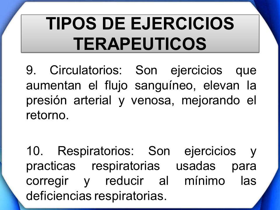 TIPOS DE EJERCICIOS TERAPEUTICOS 9. Circulatorios: Son ejercicios que aumentan el flujo sanguíneo, elevan la presión arterial y venosa, mejorando el r