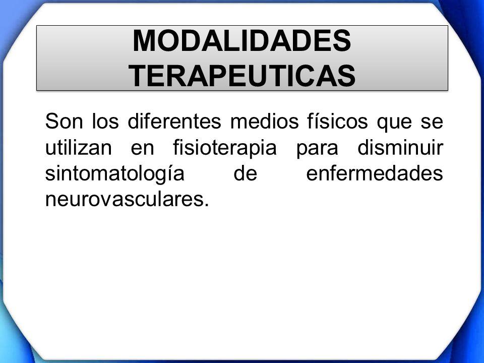 MODALIDADES TERAPEUTICAS Son los diferentes medios físicos que se utilizan en fisioterapia para disminuir sintomatología de enfermedades neurovascular