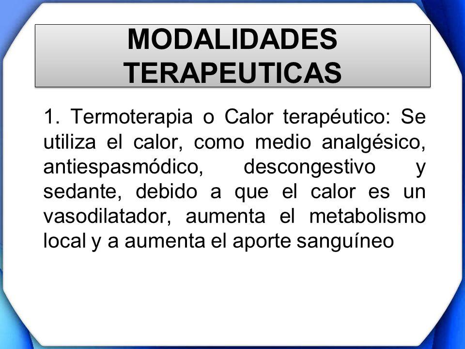 MODALIDADES TERAPEUTICAS 1. Termoterapia o Calor terapéutico: Se utiliza el calor, como medio analgésico, antiespasmódico, descongestivo y sedante, de