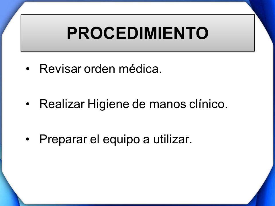 PROCEDIMIENTO Revisar orden médica. Realizar Higiene de manos clínico. Preparar el equipo a utilizar.