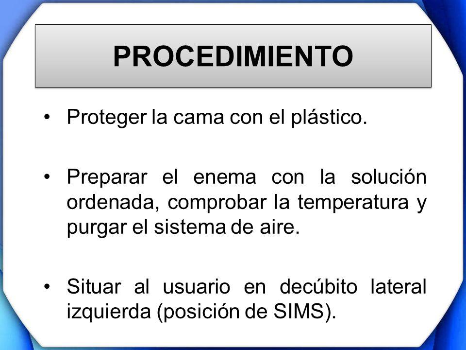 PROCEDIMIENTO Proteger la cama con el plástico. Preparar el enema con la solución ordenada, comprobar la temperatura y purgar el sistema de aire. Situ