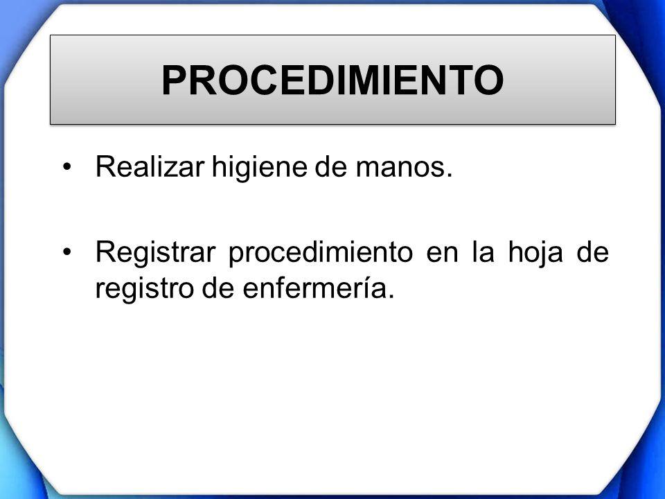 PROCEDIMIENTO Realizar higiene de manos. Registrar procedimiento en la hoja de registro de enfermería.