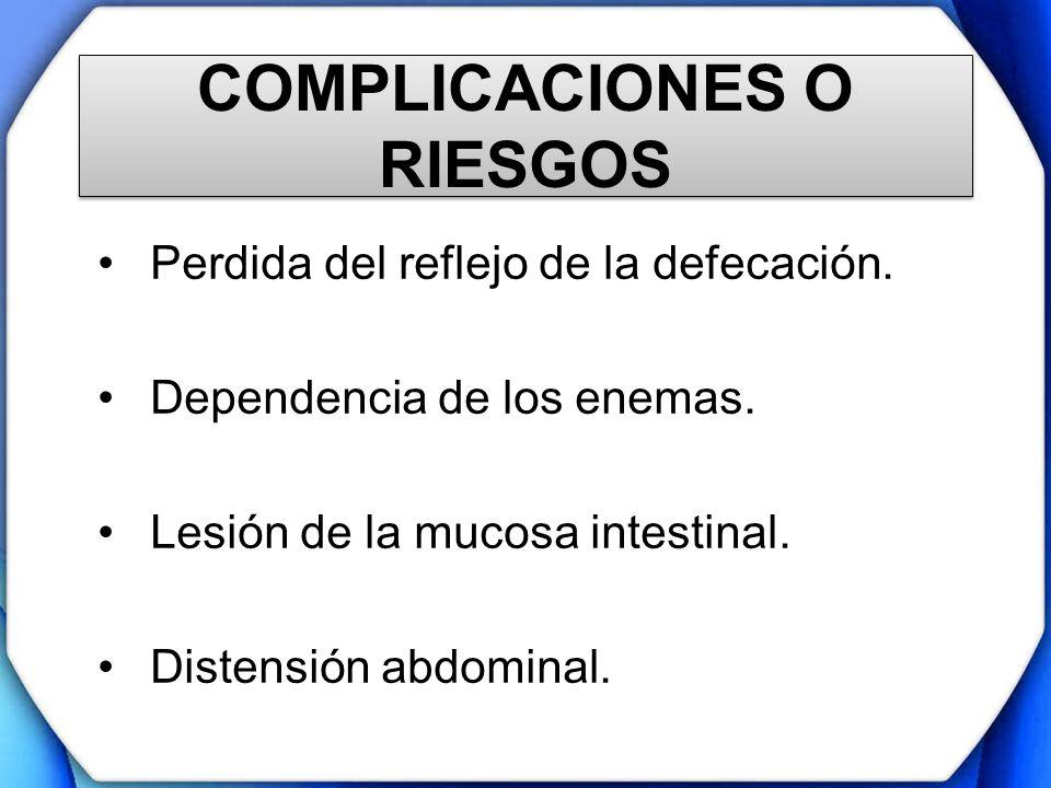 COMPLICACIONES O RIESGOS Perdida del reflejo de la defecación. Dependencia de los enemas. Lesión de la mucosa intestinal. Distensión abdominal.