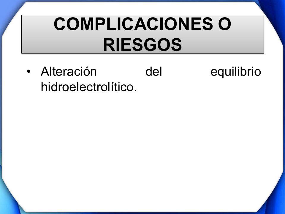 COMPLICACIONES O RIESGOS Alteración del equilibrio hidroelectrolítico.