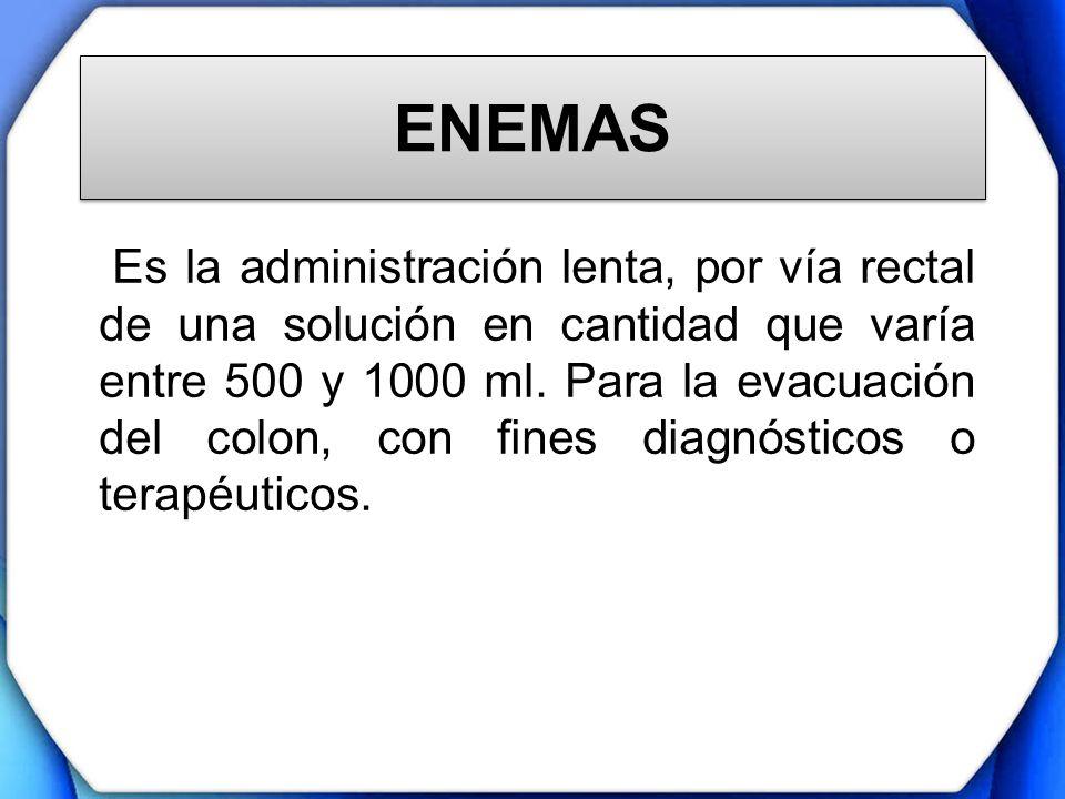 ENEMAS Es la administración lenta, por vía rectal de una solución en cantidad que varía entre 500 y 1000 ml. Para la evacuación del colon, con fines d