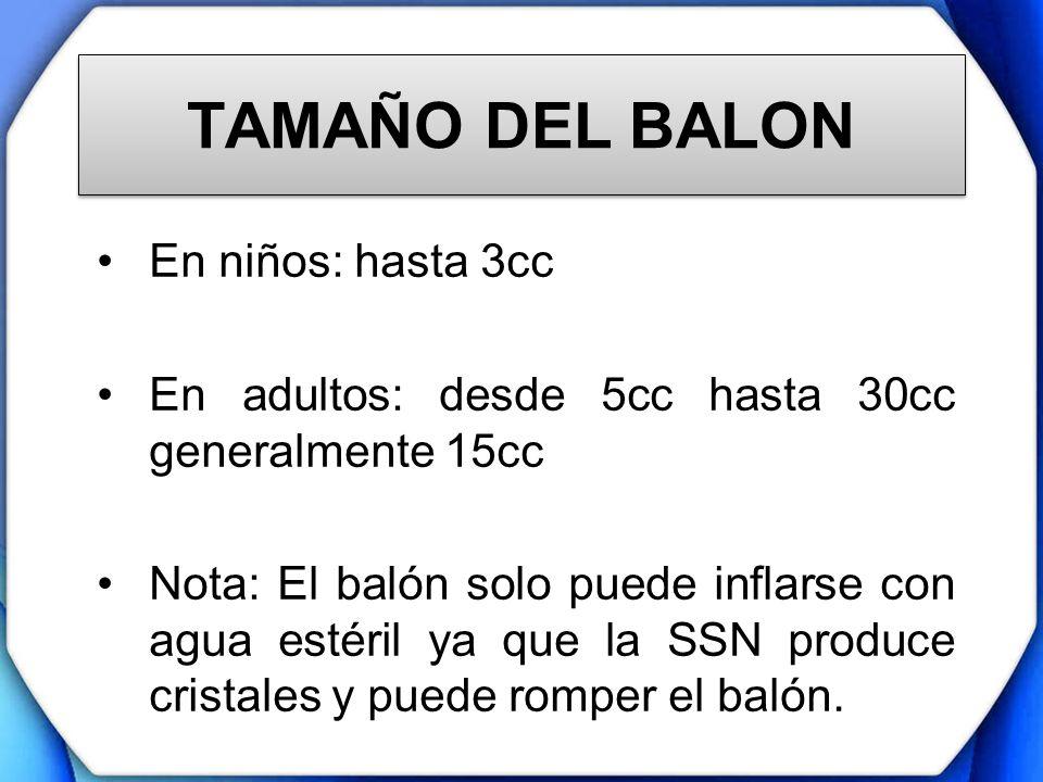 TAMAÑO DEL BALON En niños: hasta 3cc En adultos: desde 5cc hasta 30cc generalmente 15cc Nota: El balón solo puede inflarse con agua estéril ya que la