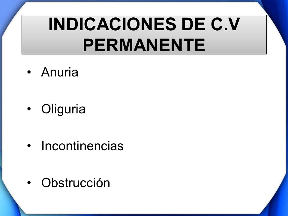 INDICACIONES DE C.V PERMANENTE Anuria Oliguria Incontinencias Obstrucción