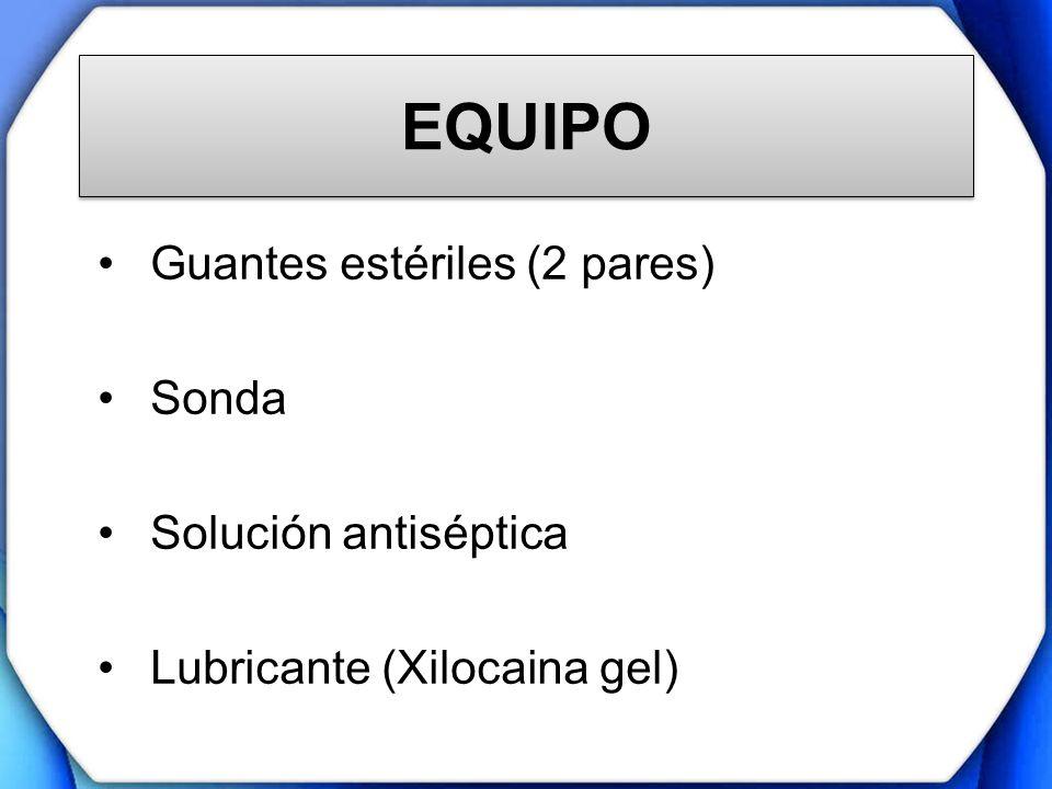 EQUIPO Guantes estériles (2 pares) Sonda Solución antiséptica Lubricante (Xilocaina gel)