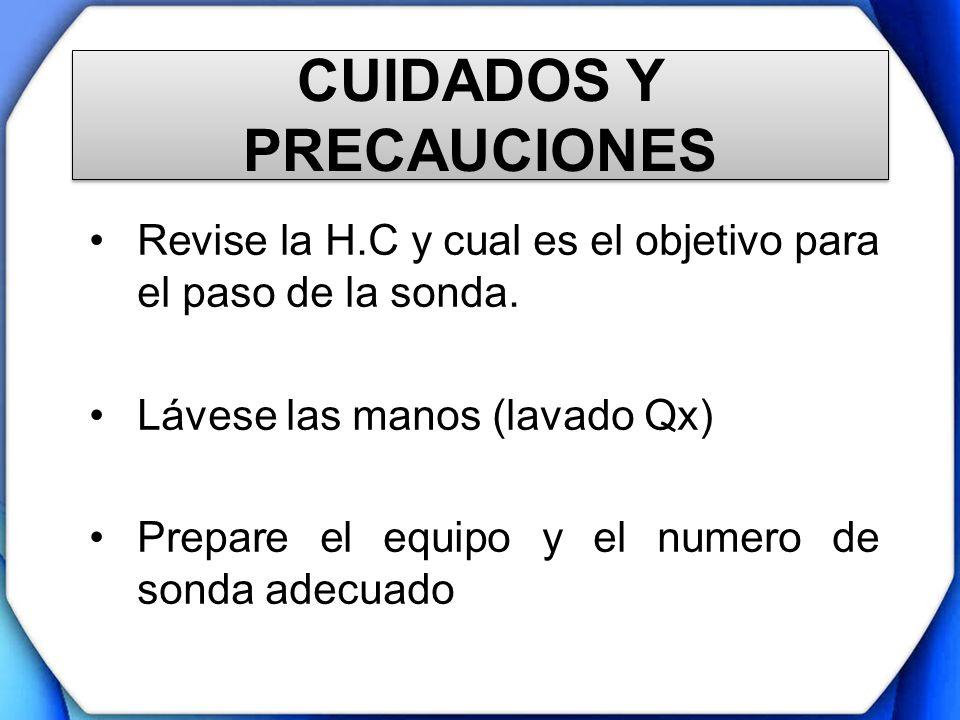 CUIDADOS Y PRECAUCIONES Revise la H.C y cual es el objetivo para el paso de la sonda. Lávese las manos (lavado Qx) Prepare el equipo y el numero de so