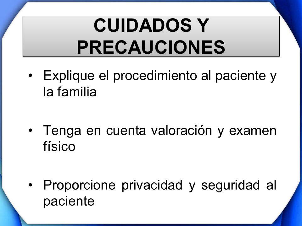 CUIDADOS Y PRECAUCIONES Explique el procedimiento al paciente y la familia Tenga en cuenta valoración y examen físico Proporcione privacidad y segurid
