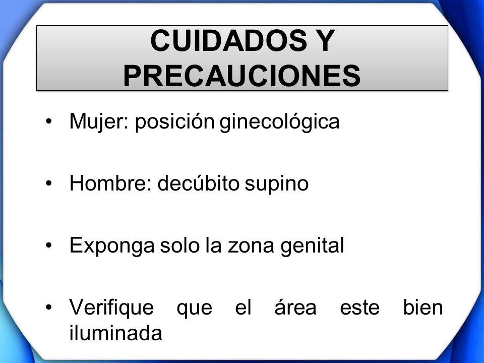 CUIDADOS Y PRECAUCIONES Mujer: posición ginecológica Hombre: decúbito supino Exponga solo la zona genital Verifique que el área este bien iluminada