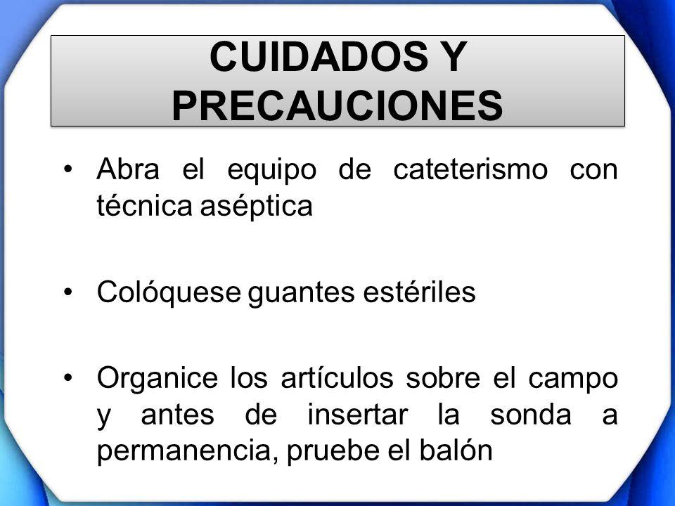 CUIDADOS Y PRECAUCIONES Abra el equipo de cateterismo con técnica aséptica Colóquese guantes estériles Organice los artículos sobre el campo y antes d