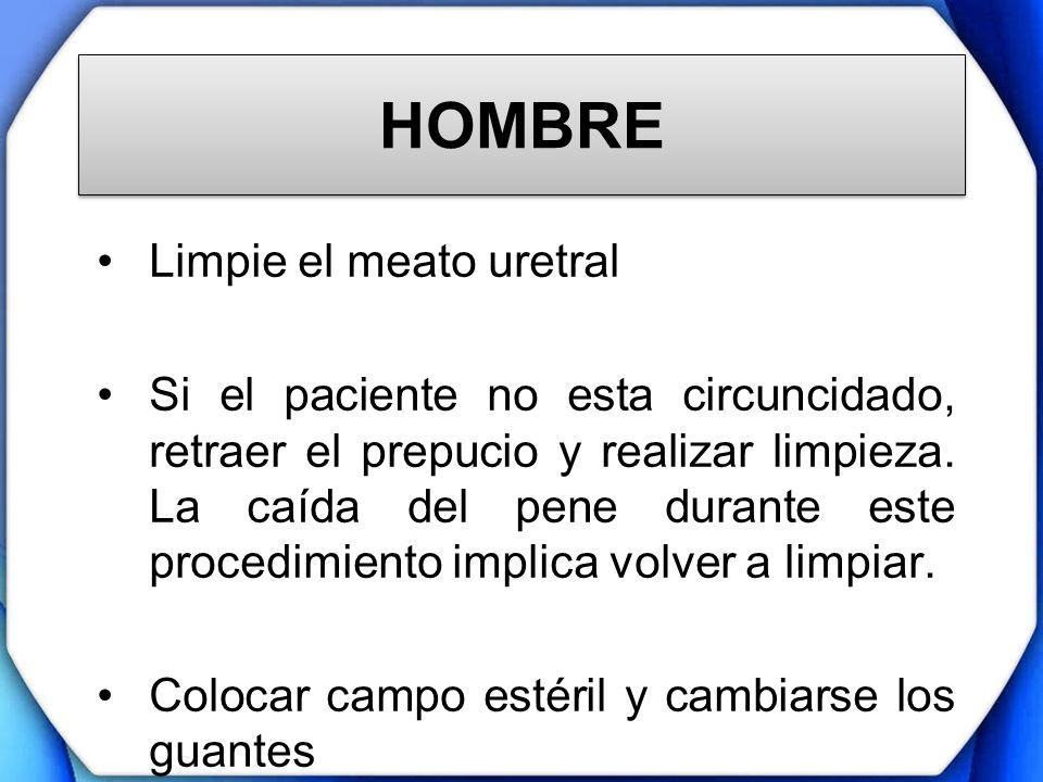 HOMBRE Limpie el meato uretral Si el paciente no esta circuncidado, retraer el prepucio y realizar limpieza. La caída del pene durante este procedimie