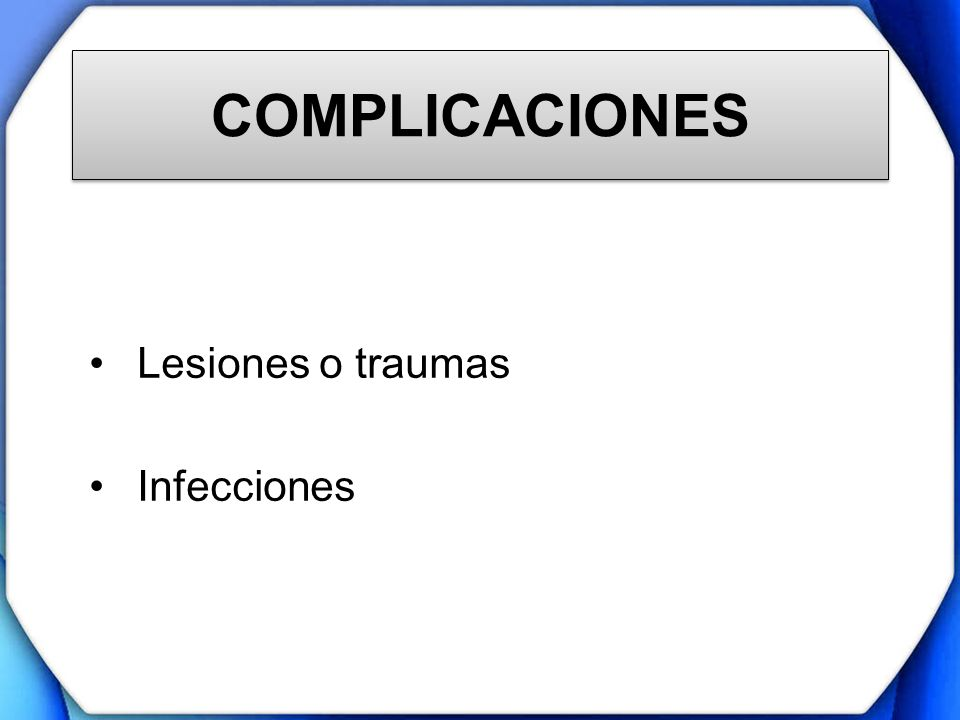 COMPLICACIONES Lesiones o traumas Infecciones