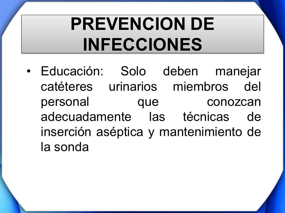 PREVENCION DE INFECCIONES Educación: Solo deben manejar catéteres urinarios miembros del personal que conozcan adecuadamente las técnicas de inserción