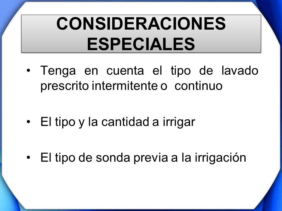 CONSIDERACIONES ESPECIALES Tenga en cuenta el tipo de lavado prescrito intermitente o continuo El tipo y la cantidad a irrigar El tipo de sonda previa