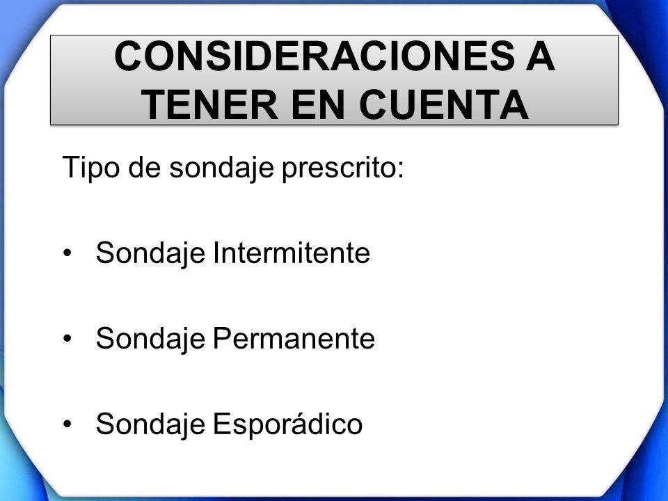 CONSIDERACIONES A TENER EN CUENTA Tipo de sondaje prescrito: Sondaje Intermitente Sondaje Permanente Sondaje Esporádico