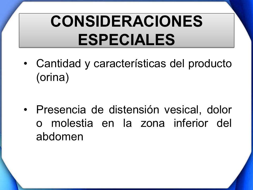 CONSIDERACIONES ESPECIALES Cantidad y características del producto (orina) Presencia de distensión vesical, dolor o molestia en la zona inferior del a