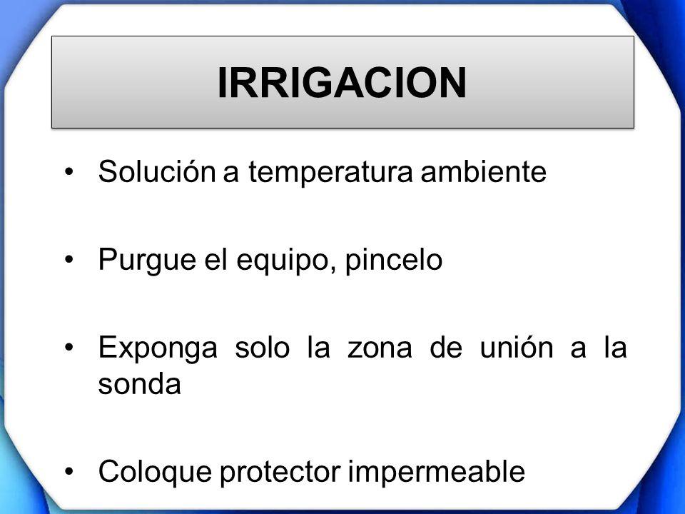 IRRIGACION Solución a temperatura ambiente Purgue el equipo, pincelo Exponga solo la zona de unión a la sonda Coloque protector impermeable