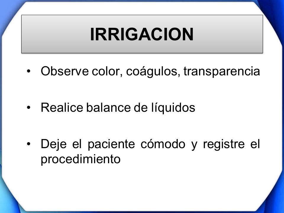 IRRIGACION Observe color, coágulos, transparencia Realice balance de líquidos Deje el paciente cómodo y registre el procedimiento