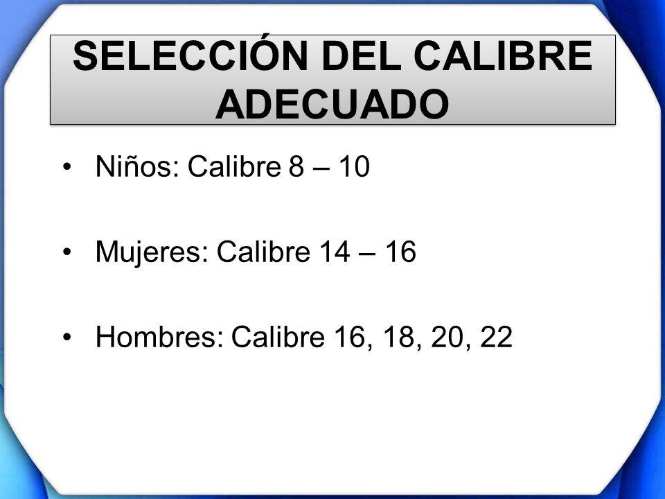 SELECCIÓN DEL CALIBRE ADECUADO Niños: Calibre 8 – 10 Mujeres: Calibre 14 – 16 Hombres: Calibre 16, 18, 20, 22