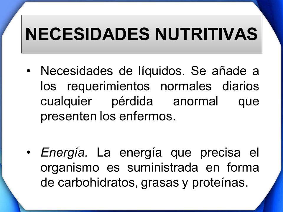 NECESIDADES NUTRITIVAS Necesidades de líquidos. Se añade a los requerimientos normales diarios cualquier pérdida anormal que presenten los enfermos. E