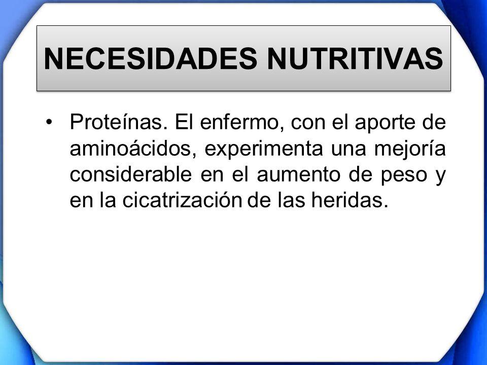 NECESIDADES NUTRITIVAS Proteínas. El enfermo, con el aporte de aminoácidos, experimenta una mejoría considerable en el aumento de peso y en la cicatri