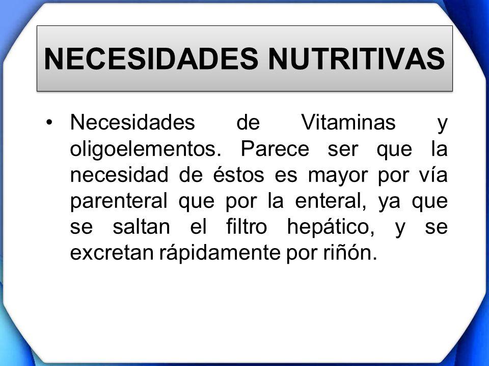 NECESIDADES NUTRITIVAS Necesidades de Vitaminas y oligoelementos. Parece ser que la necesidad de éstos es mayor por vía parenteral que por la enteral,