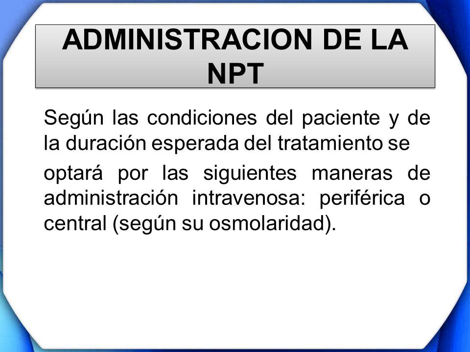 ADMINISTRACION DE LA NPT Según las condiciones del paciente y de la duración esperada del tratamiento se optará por las siguientes maneras de administ