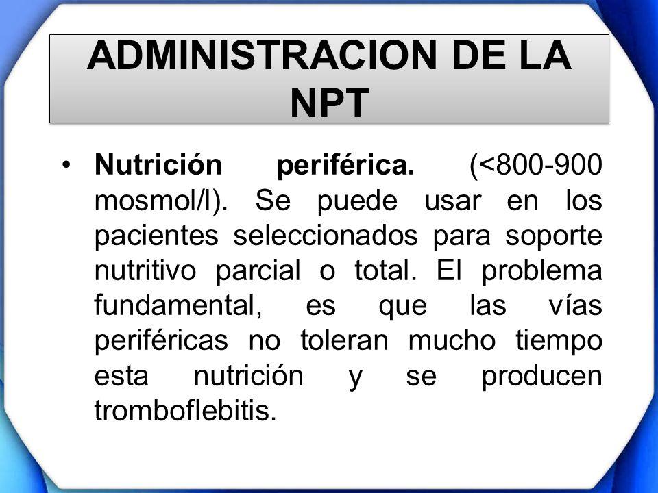 ADMINISTRACION DE LA NPT Nutrición periférica. (<800-900 mosmol/l). Se puede usar en los pacientes seleccionados para soporte nutritivo parcial o tota