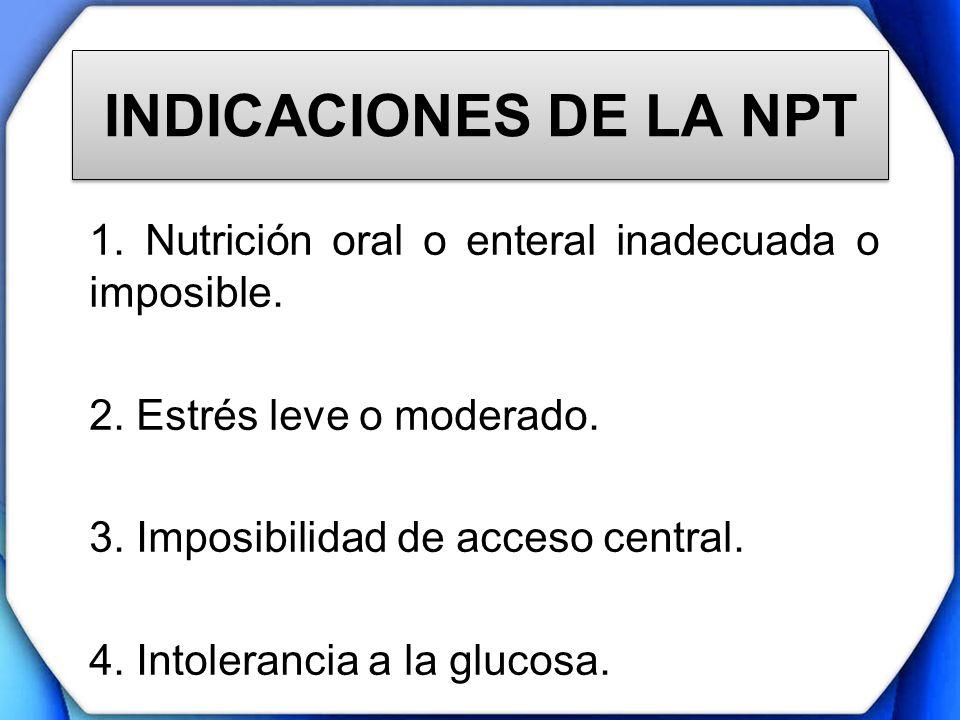 INDICACIONES DE LA NPT 1. Nutrición oral o enteral inadecuada o imposible. 2. Estrés leve o moderado. 3. Imposibilidad de acceso central. 4. Intoleran